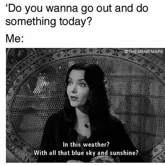 Meme: Morticia from the Adams family doesn't want to go outside today. Too much sunshine and blue sky!